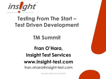 Copyright Insight Test Services 2007 1 Testing From The Start – Test Driven Development TM Summit Fran OHara, Insight Test Services www.insight-test.com.