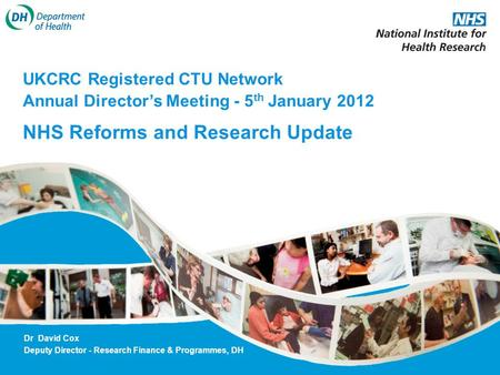 UKCRC Registered CTU Network Annual Directors Meeting - 5 th January 2012 NHS Reforms and Research Update Dr David Cox Deputy Director - Research Finance.