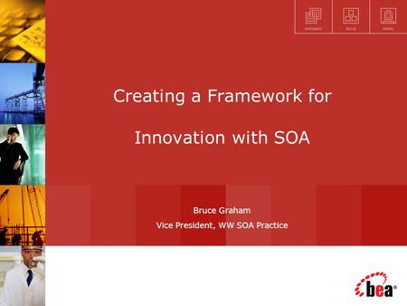 Creating a Framework for Innovation with SOA Bruce Graham Vice President, WW SOA Practice.
