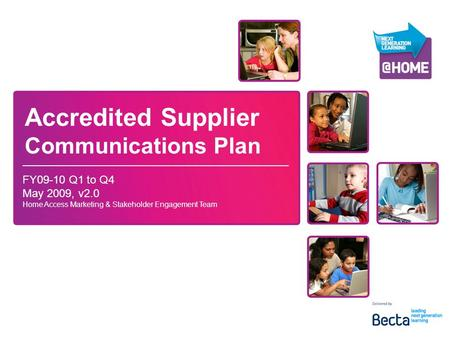 Accredited Supplier Communications Plan FY09-10 Q1 to Q4 May 2009, v2.0 Home Access Marketing & Stakeholder Engagement Team.