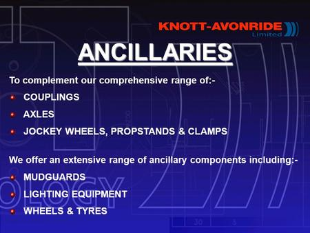ANCILLARIES To complement our comprehensive range of:- COUPLINGS AXLES JOCKEY WHEELS, PROPSTANDS & CLAMPS We offer an extensive range of ancillary components.