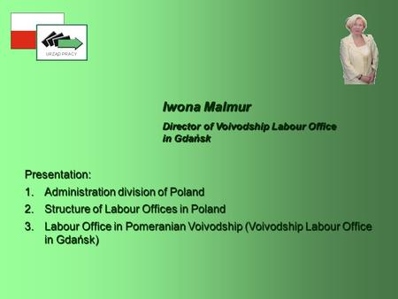 Iwona Malmur Presentation: 1.Administration division of Poland 2.Structure of Labour Offices in Poland 3.Labour Office in Pomeranian Voivodship (Voivodship.