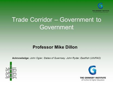 Trade Corridor – Government to Government Professor Mike Dillon Acknowledge: John Ogier, States of Guernsey. John Ryder, Eastfish (UN/FAO)