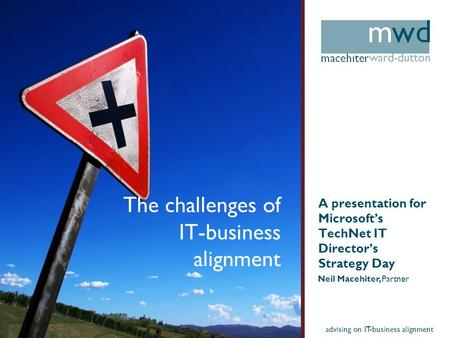 Advising on IT-business alignment The challenges of IT-business alignment A presentation for Microsofts TechNet IT Directors Strategy Day Neil Macehiter,
