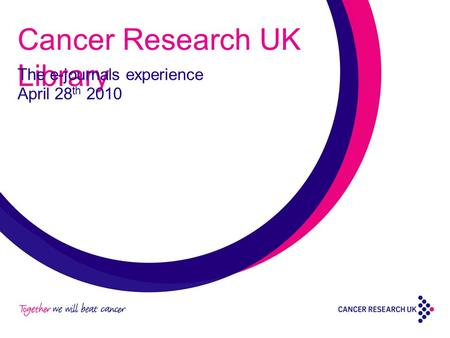 Cancer Research UK Library The e-journals experience April 28 th 2010.