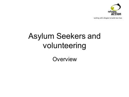 Asylum Seekers and volunteering Overview. Introduction Refugee Action Why do Asylum Seekers volunteer? Why seek Asylum Seekers? Challenges/issues Volunteer.