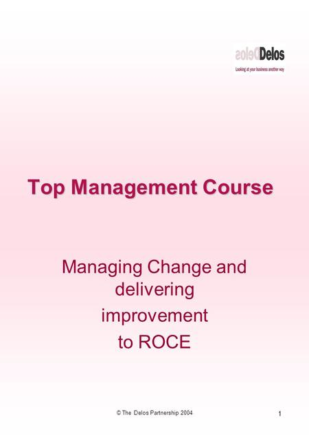1 © The Delos Partnership 2004 Top Management Course Managing Change and delivering improvement to ROCE.
