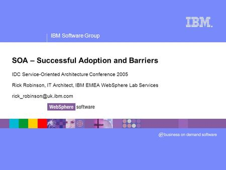 IBM Software Group ® SOA – Successful Adoption and Barriers IDC Service-Oriented Architecture Conference 2005 Rick Robinson, IT Architect, IBM EMEA WebSphere.