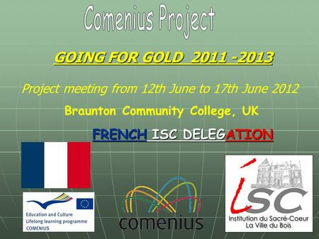 GOING FOR GOLD 2011 -2013 FRENCH ISC DELEGATION Project meeting from 12th June to 17th June 2012 Braunton Community College, UK.
