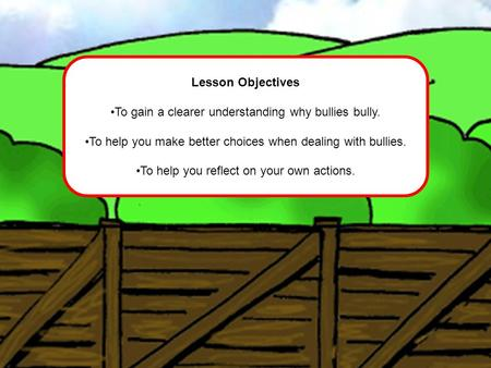 Lesson Objectives To gain a clearer understanding why bullies bully. To help you make better choices when dealing with bullies. To help you reflect on.