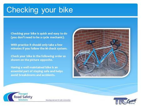 Checking your bike Checking your bike is quick and easy to do (you dont need to be a cycle mechanic). With practice it should only take a few minutes if.