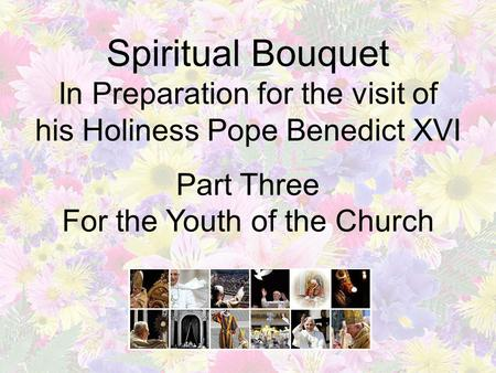 Spiritual Bouquet In Preparation for the visit of his Holiness Pope Benedict XVI Part Three For the Youth of the Church.