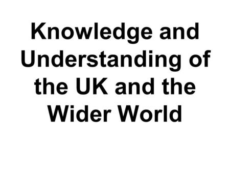 Knowledge and Understanding of the UK and the Wider World.