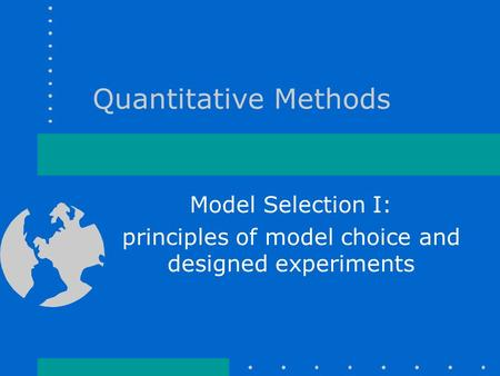 Quantitative Methods Model Selection I: principles of model choice and designed experiments.