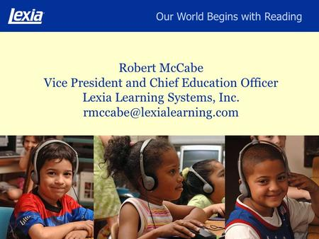 Our World Begins with Reading Robert McCabe Vice President and Chief Education Officer Lexia Learning Systems, Inc.