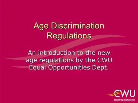 Age Discrimination Regulations An introduction to the new age regulations by the CWU Equal Opportunities Dept.
