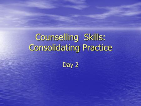 Counselling Skills: Consolidating Practice Day 2.