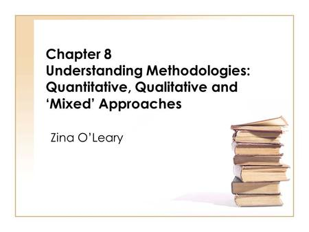 Chapter 8 Understanding Methodologies: Quantitative, Qualitative and 'Mixed' Approaches Zina O'Leary.