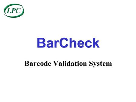 BarCheck Barcode Validation System BarCheck BarCheck is designed to offer 100% product - barcode inspection via a simple user interface, ensuring:- ~