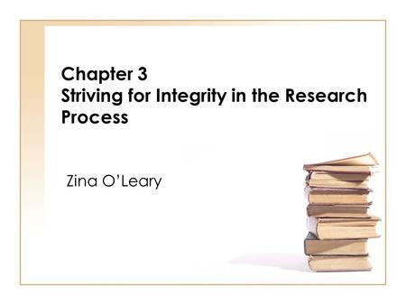 Chapter 3 Striving for Integrity in the Research Process Zina OLeary.