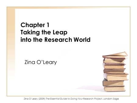 Zina OLeary (2009) The Essential Guide to Doing Your Research Project. London: Sage Chapter 1 Taking the Leap into the Research World Zina OLeary.