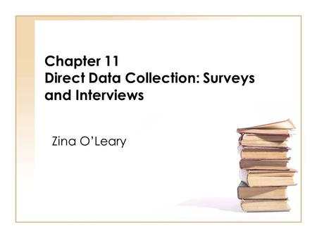 Chapter 11 Direct Data Collection: Surveys and Interviews Zina OLeary.
