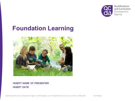 Foundation Learning Not Protected INSERT DATE INSERT NAME OF PRESENTER Qualifications and Curriculum Development Agency is the non-regulatory part of the.
