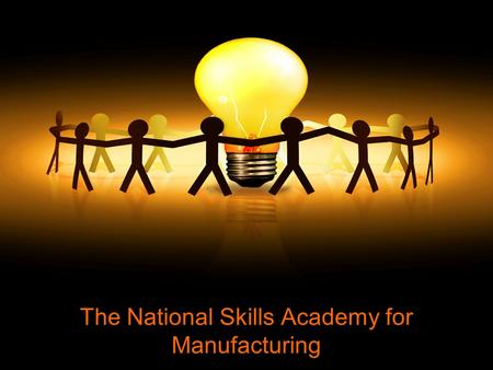 The National Skills Academy for Manufacturing. WHY WAS THE SKILLS ACADEMY CREATED?