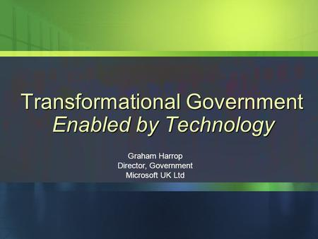 People Ready Business Graham Harrop Director, Government Microsoft UK Ltd Transformational Government Enabled by Technology.