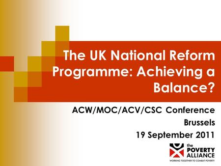 The UK National Reform Programme: Achieving a Balance? ACW/MOC/ACV/CSC Conference Brussels 19 September 2011.