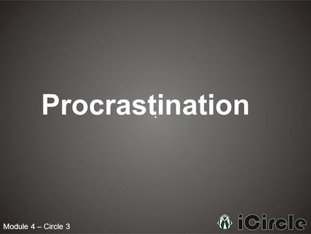 Module 4 – Circle 3 Procrastination. What is Procrastination? To procrastinate means to put off doing something, especially out of habitual carelessness.