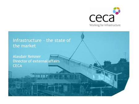 The Future of the CECA Rail Forum Infrastructure – the state of the market Alasdair Reisner Director of external affairs CECA.
