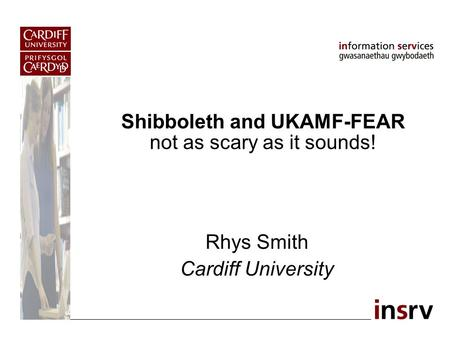 Shibboleth and UKAMF-FEAR not as scary as it sounds! Rhys Smith Cardiff University.