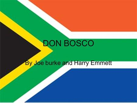DON BOSCO By Joe burke and Harry Emmett. Early Life Don Bosco was born in a village called 'Becchi' in 1815. When he was two his Father died. He combined.