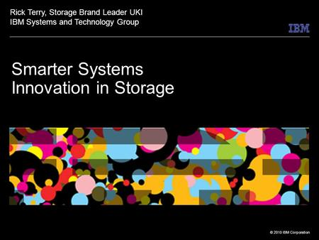© 2010 IBM Corporation Smarter Systems Innovation in Storage Rick Terry, Storage Brand Leader UKI IBM Systems and Technology Group.