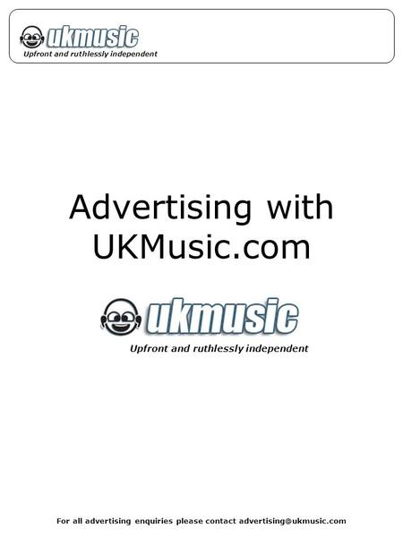 For all advertising enquiries please contact Upfront and ruthlessly independent Advertising with UKMusic.com Upfront and ruthlessly.