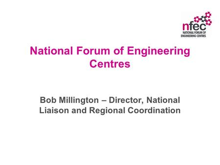 National Forum of Engineering Centres Bob Millington – Director, National Liaison and Regional Coordination.
