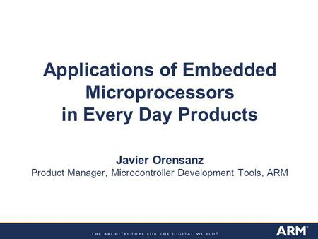 Applications of Embedded Microprocessors in Every Day Products Javier Orensanz Product Manager, Microcontroller Development Tools, ARM.