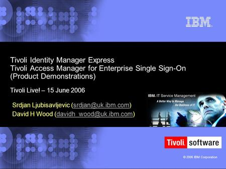 © 2006 IBM Corporation Tivoli Identity Manager Express Tivoli Access Manager for Enterprise Single Sign-On (Product Demonstrations) Tivoli Live! – 15 June.