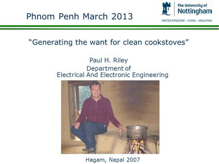 Phnom Penh March 2013 Generating the want for clean cookstoves Paul H. Riley Department of Electrical And Electronic Engineering Hagam, Nepal 2007.