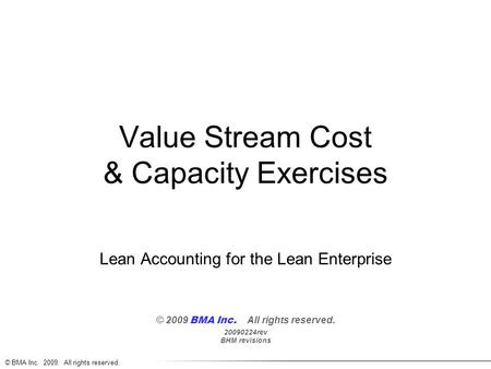 © BMA Inc. 2009. All rights reserved. Value Stream Cost & Capacity Exercises Lean Accounting for the Lean Enterprise © 2009 BMA Inc. All rights reserved.