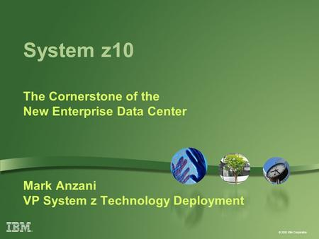 © 2008 IBM Corporation System z10 The Cornerstone of the New Enterprise Data Center Mark Anzani VP System z Technology Deployment.