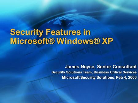 Security Features in Microsoft® Windows® XP James Noyce, Senior Consultant Security Solutions Team, Business Critical Services Microsoft Security Solutions,