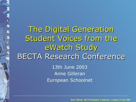 Anne Gilleran BECTA Research Conference London 13 June 2003 The Digital Generation Student Voices from the eWatch Study BECTA Research Conference 13th.