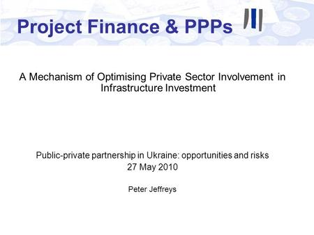Project Finance & PPPs A Mechanism of Optimising Private Sector Involvement in Infrastructure Investment Public-private partnership in Ukraine: opportunities.