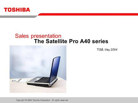 Copyright © 2004 Toshiba Corporation. All rights reserved. Sales presentation The Satellite Pro A40 series TISB, May 2004.