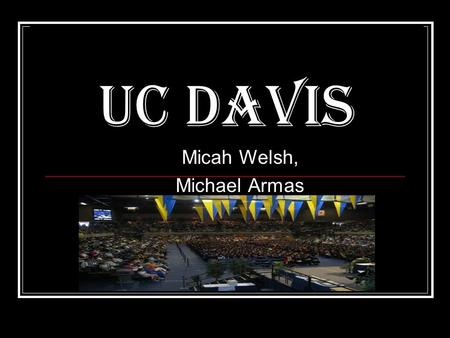 UC Davis Micah Welsh, Michael Armas. Demographics, student population, and campus size White Non-Hispanic 65.9%Hispanic 9.6%Chinese 8.0%Two or more races.