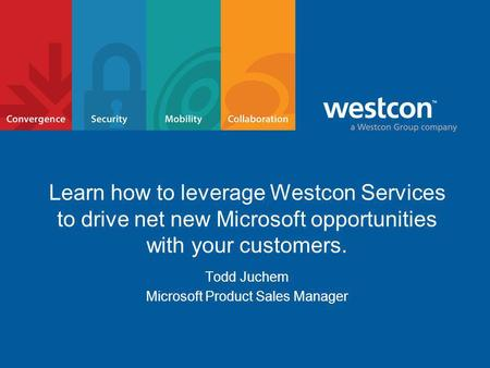 Learn how to leverage Westcon Services to drive net new Microsoft opportunities with your customers. Todd Juchem Microsoft Product Sales Manager.