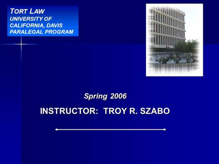 BBR Title Slide Spring 2006 INSTRUCTOR: TROY R. SZABO T ORT L AW UNIVERSITY OF CALIFORNIA, DAVIS PARALEGAL PROGRAM.