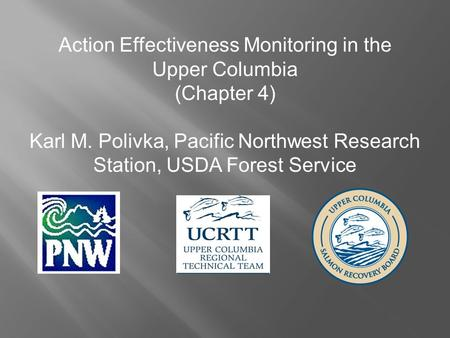 Action Effectiveness Monitoring in the Upper Columbia (Chapter 4) Karl M. Polivka, Pacific Northwest Research Station, USDA Forest Service.